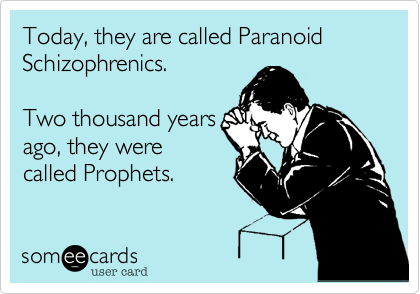 Today%2C they are called Paranoid Schizophrenics.   Two thousand years ago%2C they were called Prophets.