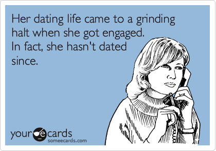 Her dating life came to a grinding halt when she got engaged.  In fact, she hasn't dated since.