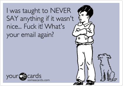 I was taught to NEVER SAY anything if it wasn't nice... Fuck it! What's your email again?
