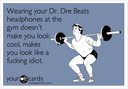 Wearing your Dr. Dre Beats headphones at the gym doesn't make you look cool, makes you look like an fucking idiot.