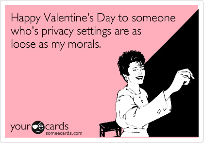 Happy Valentine's Day to someone who's privacy settings are as loose as my morals.