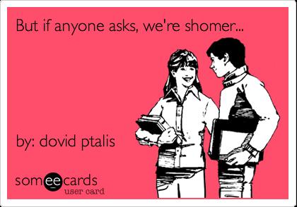 But if anyone asks, we're shomer...