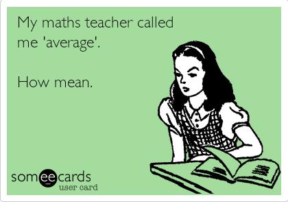 My maths teacher called me 'average'.  How mean.