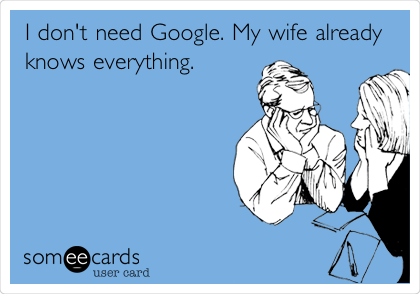 I don't need Google. My wife already knows everything.
