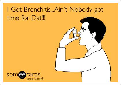 I Got Bronchitis...Ain't Nobody got time for Dat!!!!