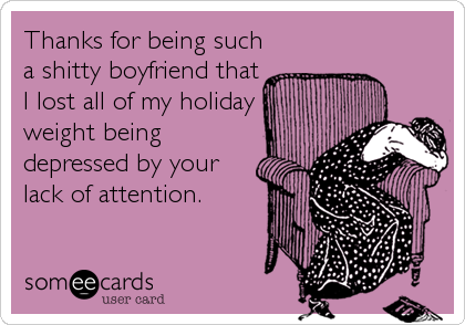 Thanks for being such a shitty boyfriend that I lost all of my holiday weight being depressed by your lack of attention.