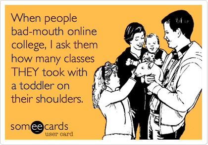 When people bad-mouth online college%2C I ask them how many classes THEY took with a toddler on their shoulders.