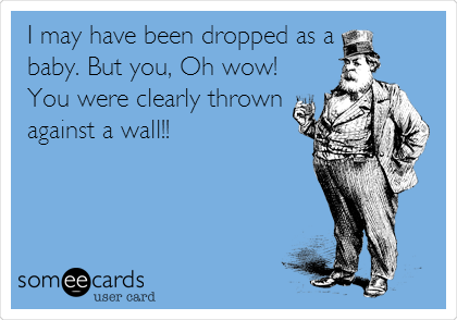 I may have been dropped as a baby. But you, Oh wow! You were clearly thrown against a wall!!