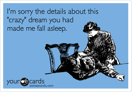 "I'm sorry the details about this ""crazy"" dream you had