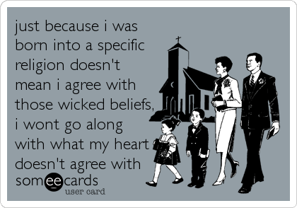 just because i was born into a specific religion doesn't mean i agree with those wicked beliefs, i wont go along with what my heart doesn't agree with