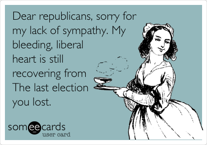 Dear republicans, sorry for my lack of sympathy. My bleeding, liberal heart is still recovering from The last election you lost.