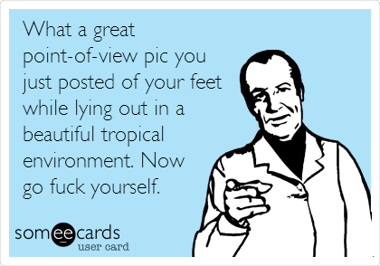 What a great point-of-view pic you just posted of your feet while lying out in a beautiful tropical environment. Now go fuck yourself.
