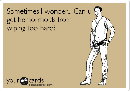Sometimes I wonder... Can u get hemorrhoids from wiping too hard?