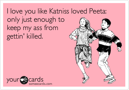 I love you like Katniss loved Peeta: only just enough to keep my ass from gettin' killed.