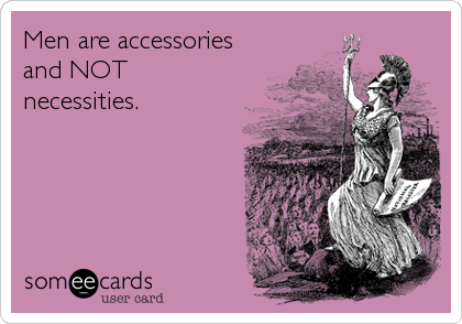 Men are accessories and NOT necessities.