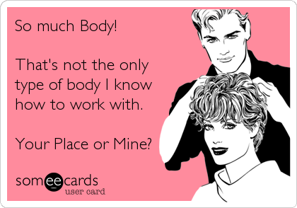 So much Body!   That's not the only type of body I know how to work with.  Your Place or Mine?