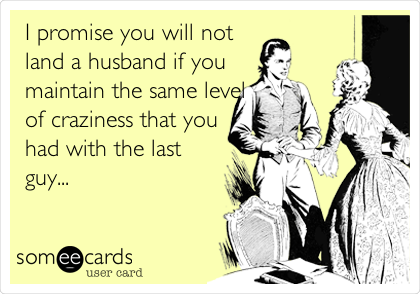I promise you will not land a husband if you maintain the same level of craziness that you had with the last guy...