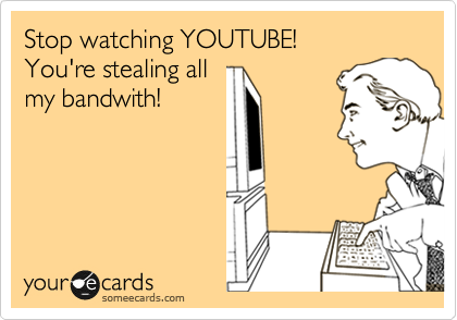 Stop watching YOUTUBE! Your stealing all my bandwith!
