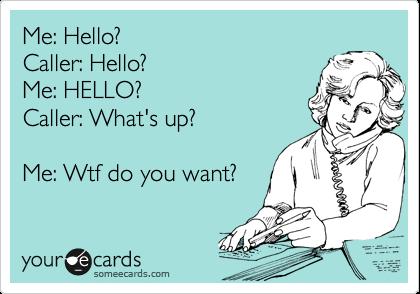 Me: Hello? Caller: Hello? Me: HELLO? Caller: What's up?  Me: Wtf do you want?