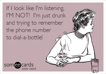 If I look like I'm listening, I'M NOT!  I'm just drunk and trying to remember the phone number to dial-a-bottle!