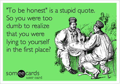 """To be honest"" is a stupid quote. 