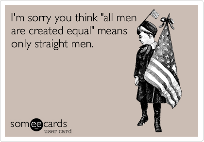 """I'm sorry you think """"all men  are created equal"""" means  only straight men."""