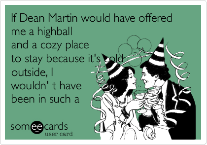 If Dean Martin would have offered me a highball and a cozy place