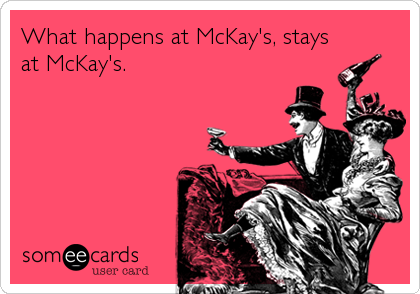 What happens at McKay's, stays at McKay's.