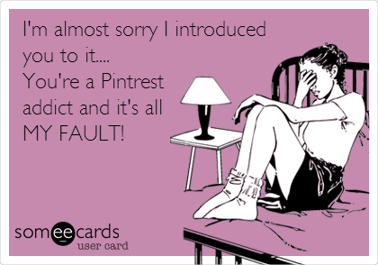 I'm almost sorry I introduced you to it....  You're a Pintrest addict and it's all MY FAULT!