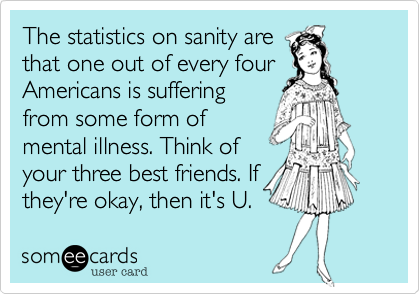 The statistics on sanity are that one out of every four Americans is suffering from some form of mental illness. Think of your three best friends. If they're okay%2C then it's U.