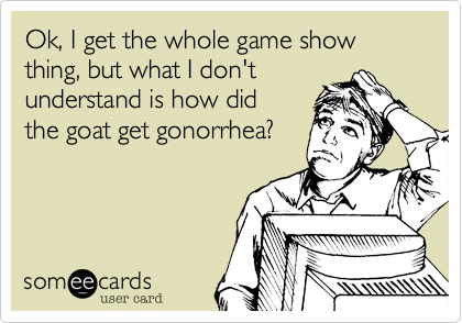 Ok, I get the whole game show thing, but what I don't understand is how did the goat get gonorrhea?