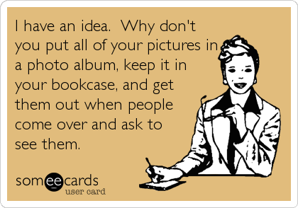 I have an idea.  Why don't you put all of your pictures in a photo album, keep it in your bookcase, and get them out when people come over and ask to see them.