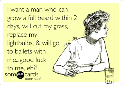 I want a man who can grow a full beard within 2 days, will cut my grass, replace my lightbulbs, & will go to ballets with me...good luck to me, eh?!