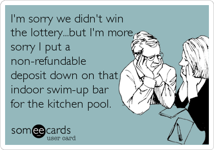 I'm sorry we didn't win the lottery...but I'm more sorry I put a non-refundable deposit down on that indoor swim-up bar for the kitchen pool.