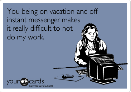 You being on vacation and off instant messenger makes it really difficult to not do my work.