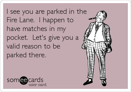 I see you are parked in the Fire Lane.  I happen to have matches in my pocket.  Let's give you a valid reason to be parked there.