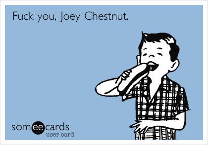 Fuck you, Joey Chestnut.