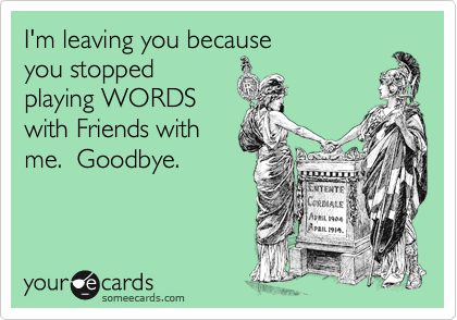 I'm leaving you because you stopped playing WORDS with Friends with me.  Goodbye.