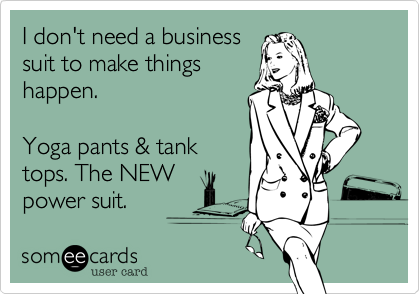 I don't need a business suit to make things happen.   Yoga pants & tank tops. The NEW power suit.