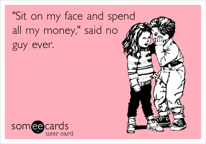 """""""Sit on my face and spend all my money,"""" said no guy ever."""