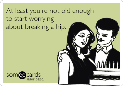 At least you're not old enough to start worrying about breaking a hip.