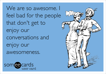 We are so awesome. I feel bad for the people that don't get to enjoy our conversations and enjoy our awesomeness.