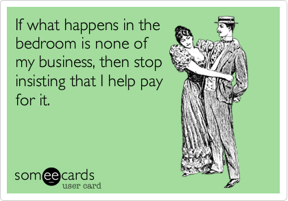 If what happens in the  bedroom is none of my business%2C then stop insisting that I help pay for it.
