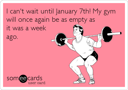 I can't wait until January 7th! My gym will once again be as empty as it was a week ago.
