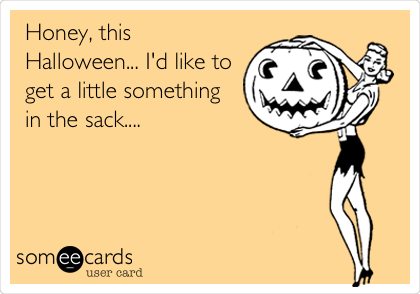 Honey, this Halloween... I'd like to get a little something in the sack....