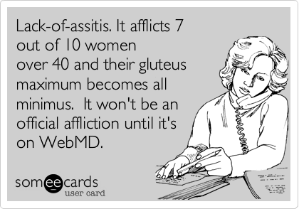 Lack-of-assitis. It afflicts 7  out of 10 women over 40 and their gluteus maximum becomes all minimus.  It won't be an official affliction until it's on WebMD.