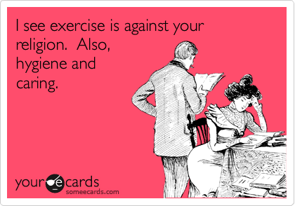 I see exercise is against your religion.  Also,