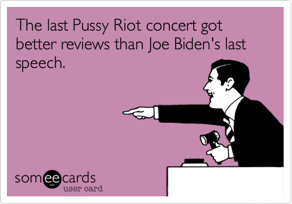 The last Pussy Riot concert got better reviews than Joe Biden's last speech.
