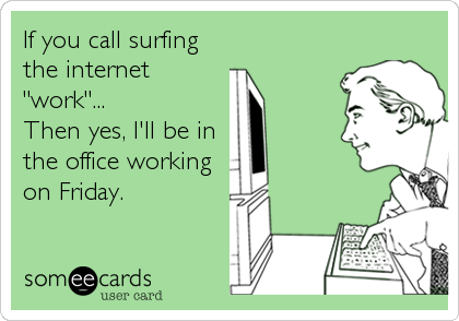 """If you call surfing the internet """"work""""... Then yes, I'll be in the office working on Friday."""