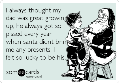 I always thought my dad was great growingup, he always got sopissed every yearwhen santa didnt bringme any presents. Ifelt so lucky to be his.